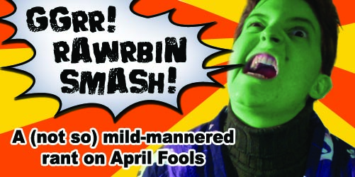 Rawrbin Rant – April Fools