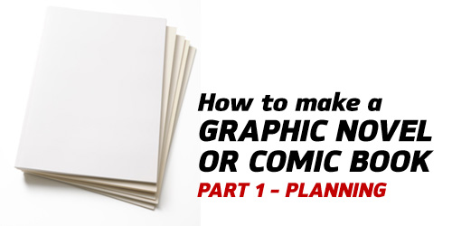 How to Make a Graphic Novel/Comic Book – Part 1(Planning)